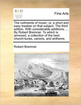 The rudiments of music: or, a short and easy treatise on that subject. The third edition. With considerable additions; ... By Robert Bremner. To which is annexed, a collection of the best church-tunes, canons, and anthems.