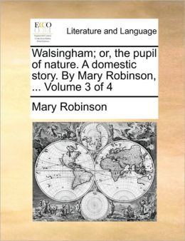 Walsingham; or, the pupil of nature. A domestic story. By Mary Robinson, ... Volume 3 of 4