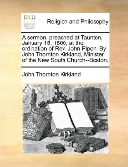A sermon, preached at Taunton, January 15, 1800; at the ordination of Rev. John Pipon. By John Thornton Kirkland, Minister of the New South Church--Boston.
