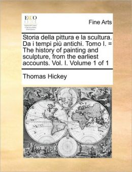 Storia della pittura e la scultura. Da i tempi pi antichi. Tomo I. = The history of painting and sculpture, from the earliest accounts. Vol. I. Volume 1 of 1