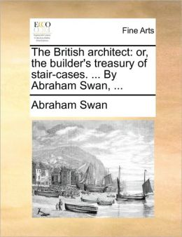 The British architect: or, the builder's treasury of stair-cases. ... By Abraham Swan, ...