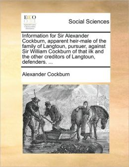 Information for Sir Alexander Cockburn, apparent heir-male of the family of Langtoun, pursuer, against Sir William Cockburn of that ilk and the other creditors of Langtoun, defenders. ...