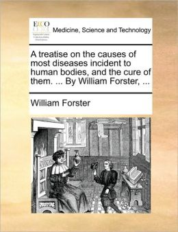 A treatise on the causes of most diseases incident to human bodies, and the cure of them. ... By William Forster, ...