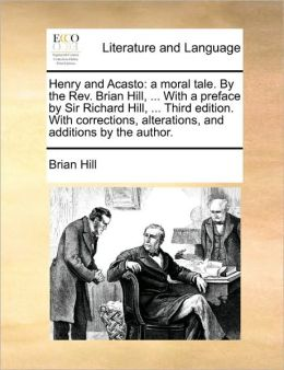 Henry and Acasto: a moral tale. By the Rev. Brian Hill, ... With a preface by Sir Richard Hill, ... Third edition. With corrections, alterations, and additions by the author.