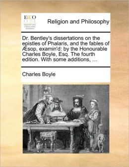 Dr. Bentley's dissertations on the epistles of Phalaris, and the fables of sop, examin'd: by the Honourable Charles Boyle, Esq. The fourth edition. With some additions, ...