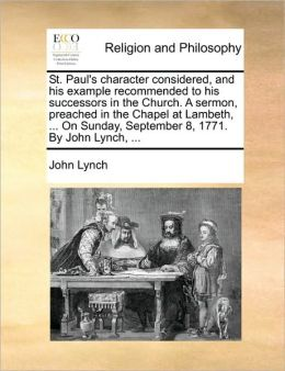 St. Paul's character considered, and his example recommended to his successors in the Church. A sermon, preached in the Chapel at Lambeth, ... On Sunday, September 8, 1771. By John Lynch, ...