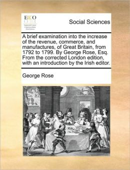 A brief examination into the increase of the revenue, commerce, and manufactures, of Great Britain, from 1792 to 1799. By George Rose, Esq. From the corrected London edition, with an introduction by the Irish editor.