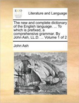 The new and complete dictionary of the English language. ... To which is prefixed, a comprehensive grammar. By John Ash, LL.D. ... Volume 1 of 2