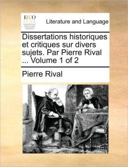 Dissertations historiques et critiques sur divers sujets. Par Pierre Rival ... Volume 1 of 2