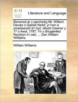 Marwnad Ar Y Parchedig Mr. William Davies O Gastell Nedd; Yr Hwn A Ymadawodd A'R Byd, Ddydd Gwener Y 17 O Awst, 1787. Yn Y Driugeinfed Flwyddyn O'I Oed, ... Gan William Williams.
