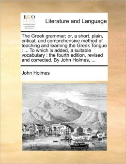The Greek grammar; or, a short, plain, critical, and comprehensive method of teaching and learning the Greek Tongue: ... To which is added, a suitable vocabulary : the fourth edition, revised and corrected. By John Holmes, ...