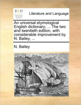 An universal etymological English dictionary; ... The two and twentieth edition, with considerable improvement by N. Bailey, ...