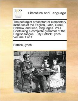 The pentaglot preceptor; or elementary institutes of the English, Latin, Greek, Hebrew, and Irish, languages. Vol.I. Containing a complete grammar of the English tongue ... By Patrick Lynch. Volume 1 of 1