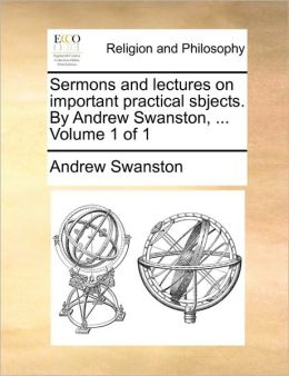 Sermons and lectures on important practical sbjects. By Andrew Swanston, ... Volume 1 of 1
