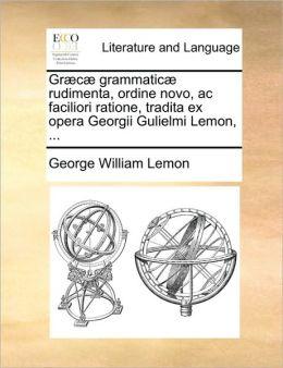 Gr c grammatic rudimenta, ordine novo, ac faciliori ratione, tradita ex opera Georgii Gulielmi Lemon, ...