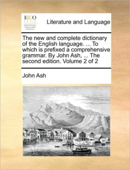 The new and complete dictionary of the English language. ... To which is prefixed a comprehensive grammar. By John Ash, ... The second edition. Volume 2 of 2