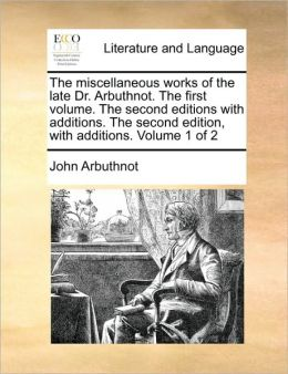 The miscellaneous works of the late Dr. Arbuthnot. The first volume. The second editions with additions. The second edition, with additions. Volume 1 of 2