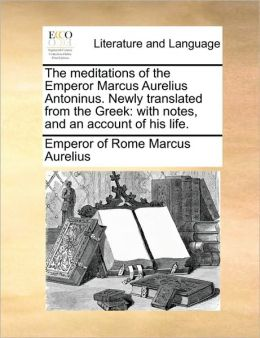 The meditations of the Emperor Marcus Aurelius Antoninus. Newly translated from the Greek: with notes, and an account of his life.