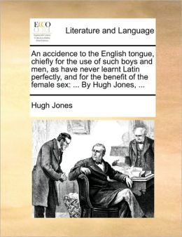 An accidence to the English tongue, chiefly for the use of such boys and men, as have never learnt Latin perfectly, and for the benefit of the female sex: ... By Hugh Jones, ...