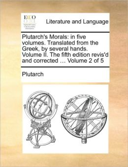 Plutarch's Morals: in five volumes. Translated from the Greek, by several hands. Volume II. The fifth edition revis'd and corrected ... Volume 2 of 5