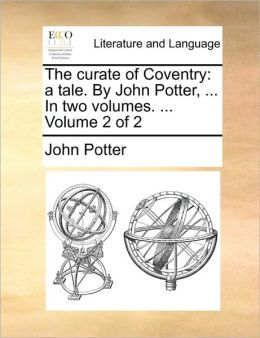 The curate of Coventry: a tale. By John Potter, ... In two volumes. ... Volume 2 of 2