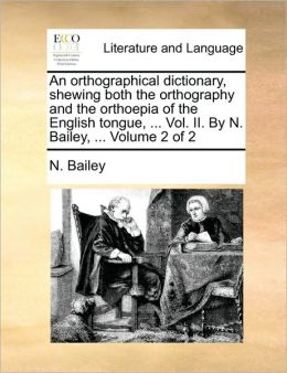 An orthographical dictionary, shewing both the orthography and the orthoepia of the English tongue, ... Vol. II. By N. Bailey, ... Volume 2 of 2