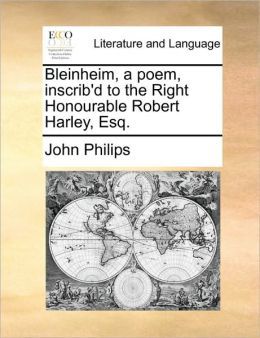 Bleinheim, a poem, inscrib'd to the Right Honourable Robert Harley, Esq.