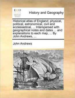 Historical atlas of England; physical, political, astronomical, civil and ecclesiastical, ... Interspersed with geographical notes and dates ... and explanations to each map, ... By John Andrews, ...