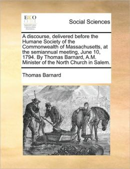 A discourse, delivered before the Humane Society of the Commonwealth of Massachusetts, at the semiannual meeting, June 10, 1794. By Thomas Barnard, A.M. Minister of the North Church in Salem.