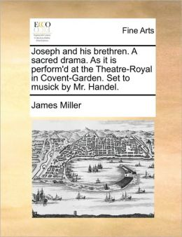 Joseph and his brethren. A sacred drama. As it is perform'd at the Theatre-Royal in Covent-Garden. Set to musick by Mr. Handel.