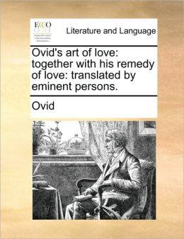Ovid's art of love: together with his remedy of love: translated by eminent persons.