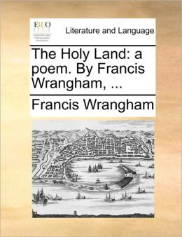 The Holy Land: a poem. By Francis Wrangham, ...