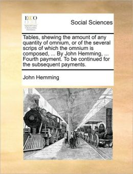 Tables, shewing the amount of any quantity of omnium, or of the several scrips of which the omnium is composed, ... By John Hemming, ... Fourth payment. To be continued for the subsequent payments.