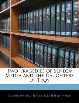 Two Tragedies of Seneca: Medea and the Daughters of Troy