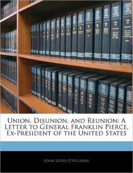 Union, Disunion, and Reunion: A Letter to General Franklin Pierce, Ex-President of the United States