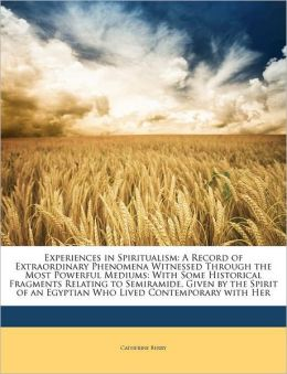 Experiences in Spiritualism: A Record of Extraordinary Phenomena Witnessed Through the Most Powerful Mediums: With Some Historical Fragments Relating to Semiramide, Given by the Spirit of an Egyptian Who Lived Contemporary with Her
