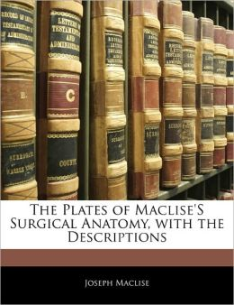 The Plates Of Maclise's Surgical Anatomy, With The Descriptions
