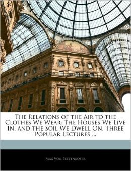 The Relations of the Air to the Clothes We Wear The Houses We Live In, and the Soil We Dwell On. Three Popular Lectures Max Von Pettenkofer