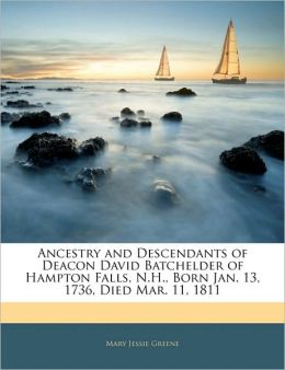 Ancestry And Descendants Of Deacon David Batchelder Of Hampton Falls, N.H., Born Jan. 13, 1736, Died Mar. 11, 1811