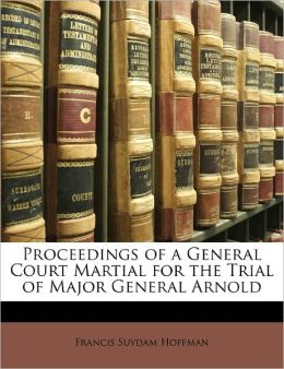 Proceedings Of A General Court Martial For The Trial Of Major General Arnold