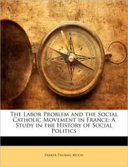 The Labor Problem and the Social Catholic Movement in France: A Study in the History of Social Politics