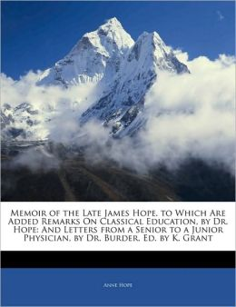 Memoir of the Late James Hope. to Which Are Added Remarks on Classical Education, by Dr. Hope: And Letters from a Senior to a Junior Physician, by Dr.