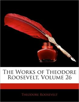 The Works of Theodore Roosevelt (Volume 26)