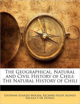 The Geographical, Natural And Civil History Of Chili