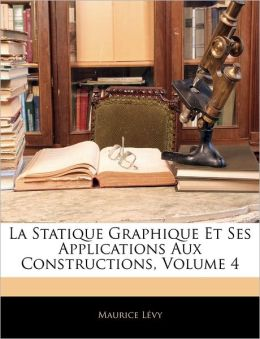 La Statique Graphique Et Ses Applications Aux Constructions, Volume 4