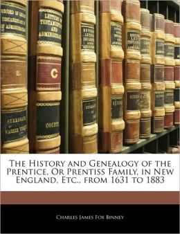 The History And Genealogy Of The Prentice, Or Prentiss Family, In New England, Etc., From 1631 To 1883