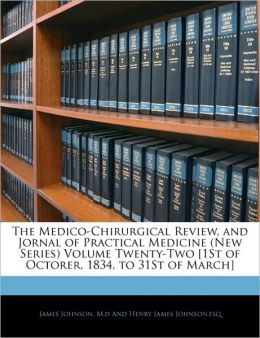 The Medico-Chirurgical Review, And Jornal Of Practical Medicine (New Series) Volume Twenty-Two [1st Of Octorer, 1834, To 31st Of March]