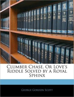 Clumber Chase, Or Love's Riddle Solved By A Royal Sphinx