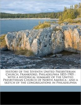 History of the Seventh United Presbyterian Church, Frankford, Philadelphia 1853-1905: With a Historical Summary of the United Presbyterian Church of N