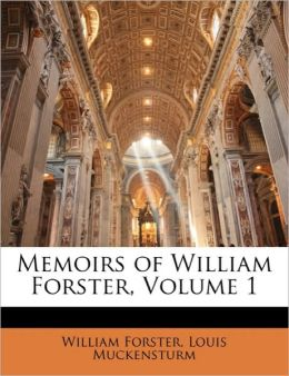 Memoirs Of William Forster, Volume 1